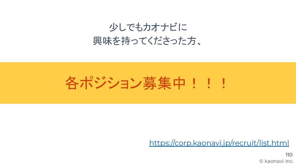 © kaonavi Inc. 少しでもカオナビに 興味を持ってくださった方、 110 各ポジシ...