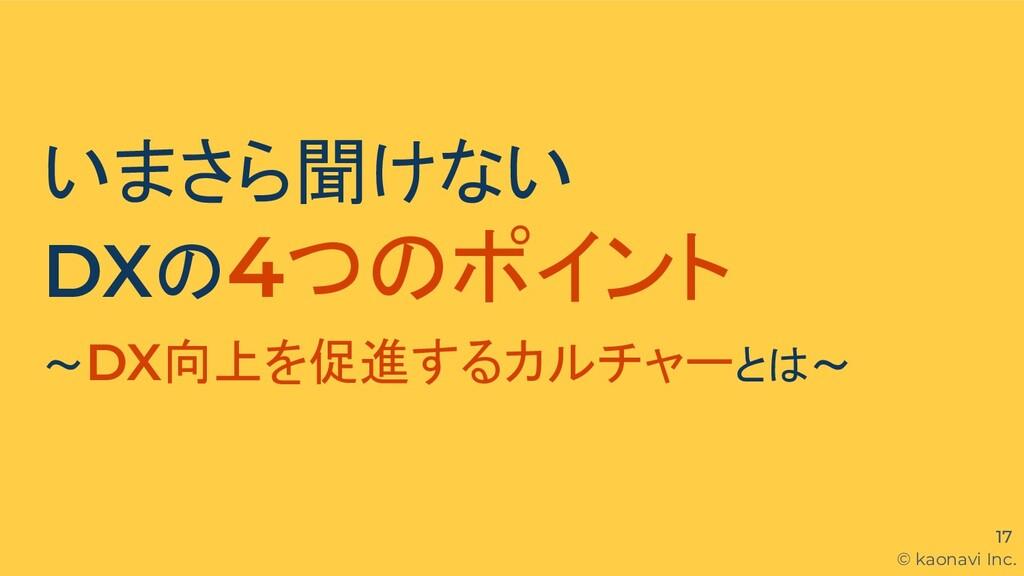 © kaonavi Inc. 17 いまさら聞けない DXの4つのポイント 〜DX向上を促進す...