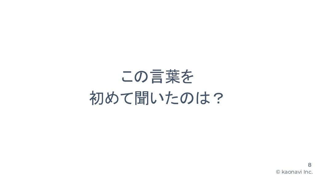 © kaonavi Inc. この言葉を 初めて聞いたのは? 8