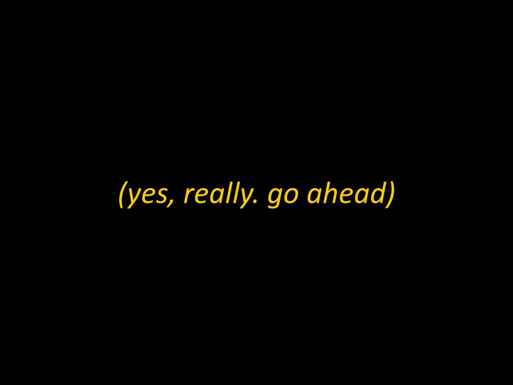 (yes, really. go ahead)