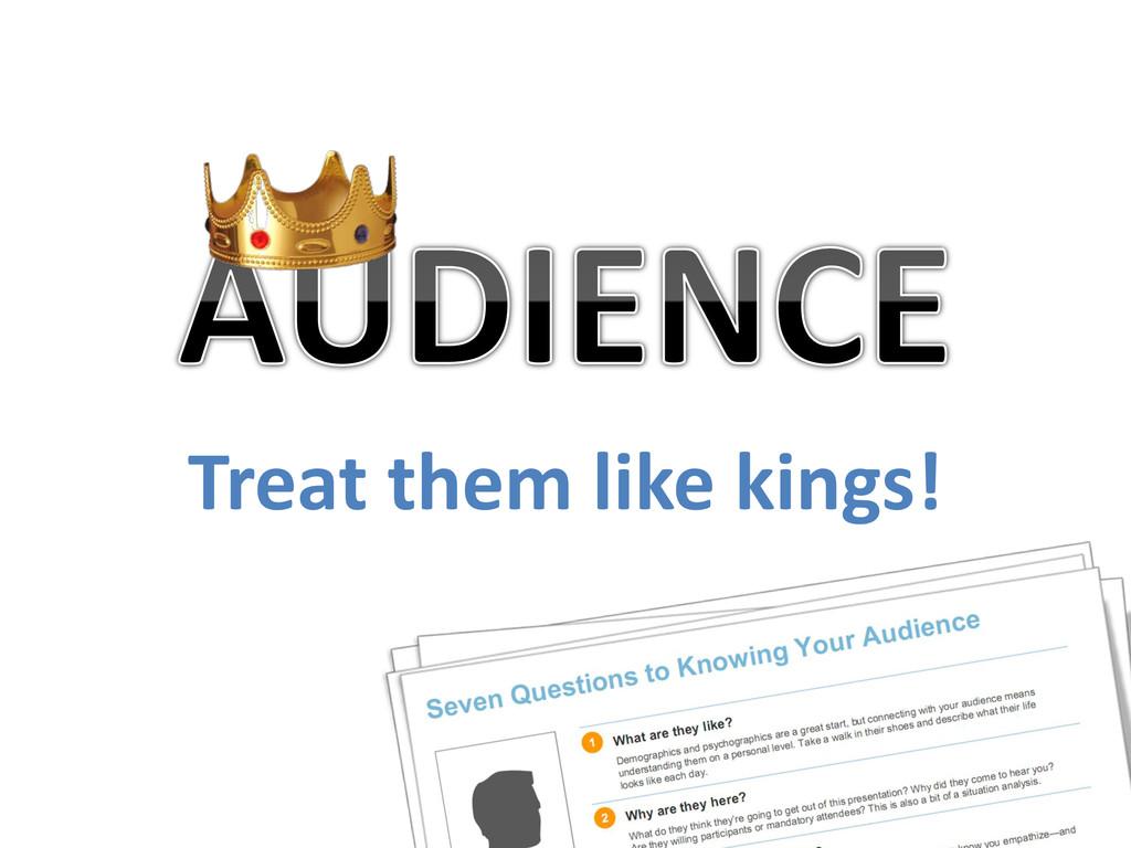 Treat them like kings!