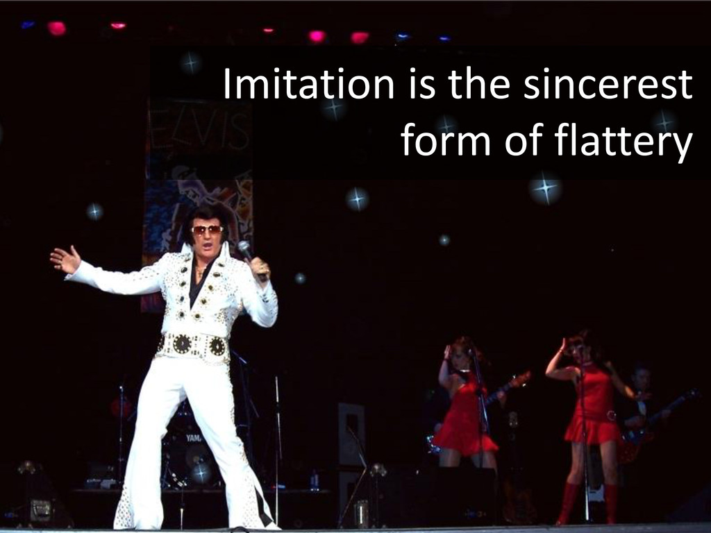 Keep it simple Imitation is the sincerest form ...