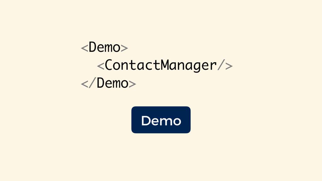 <Demo> <ContactManager/> </Demo> Demo