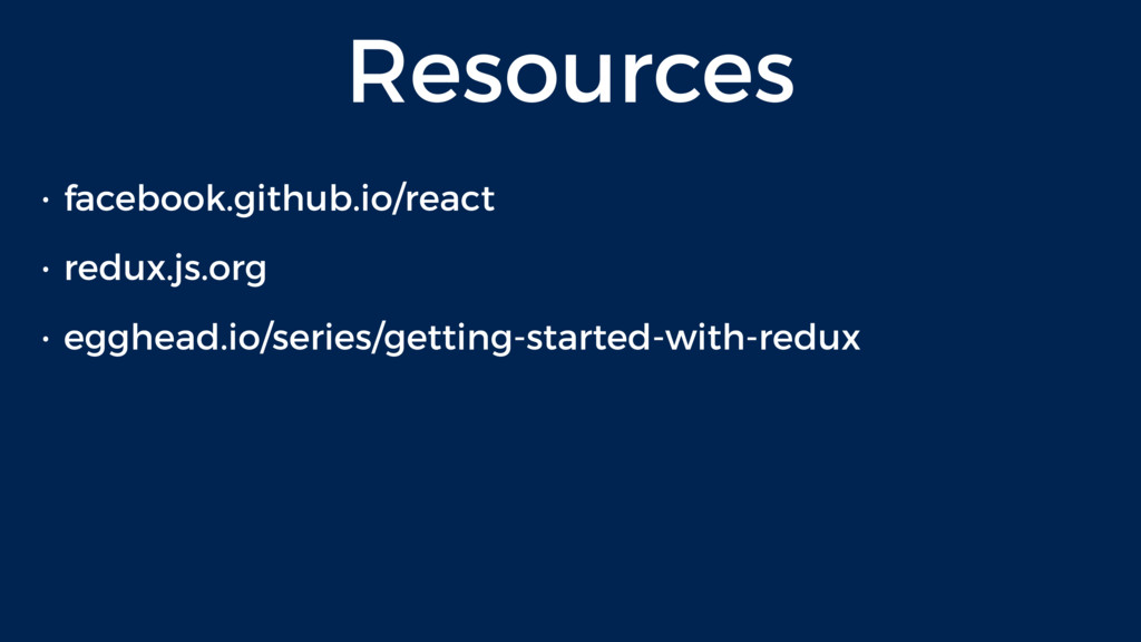 Resources • facebook.github.io/react • redux.js...