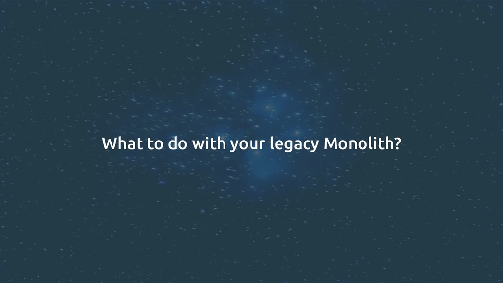 What to do with your legacy Monolith?