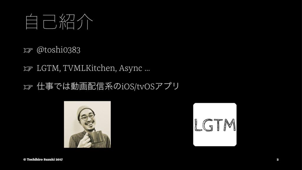 ࣗݾհ ☞ @toshi0383 ☞ LGTM, TVMLKitchen, Async .....