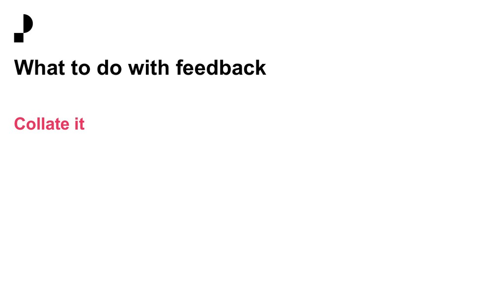 What to do with feedback Collate it