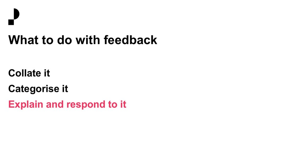 What to do with feedback Collate it Categorise ...