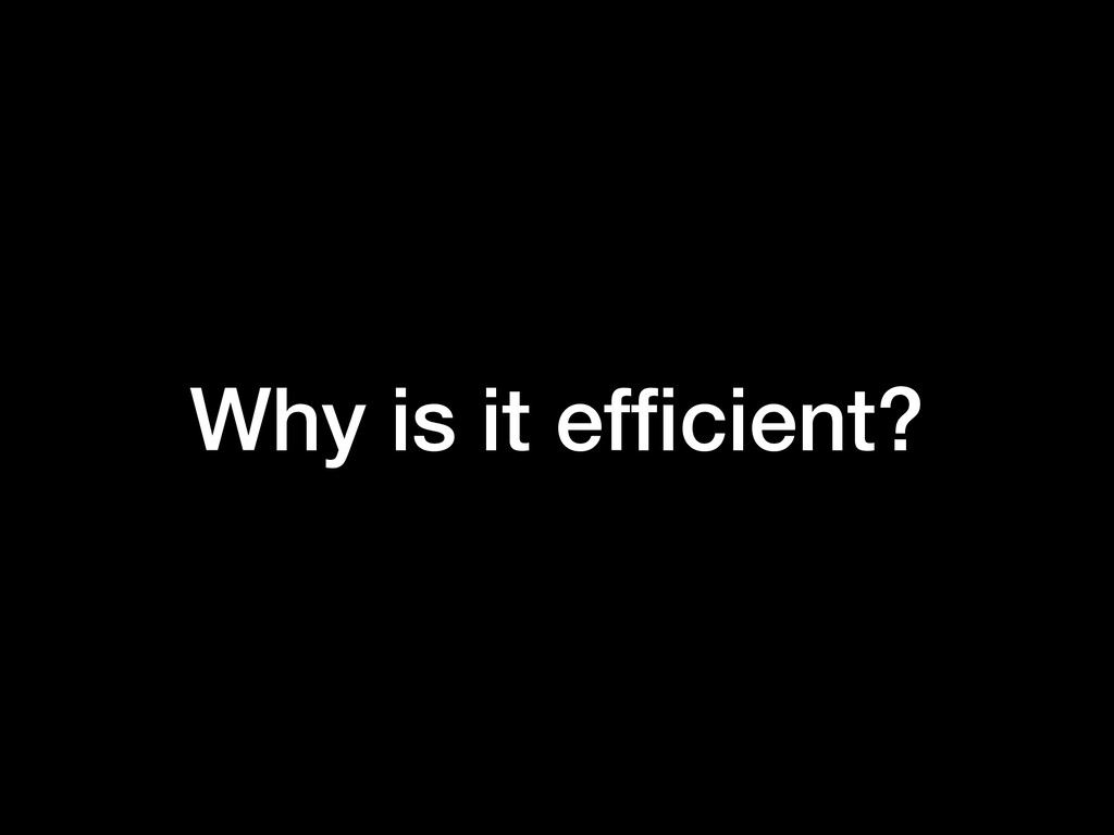 Why is it efficient?