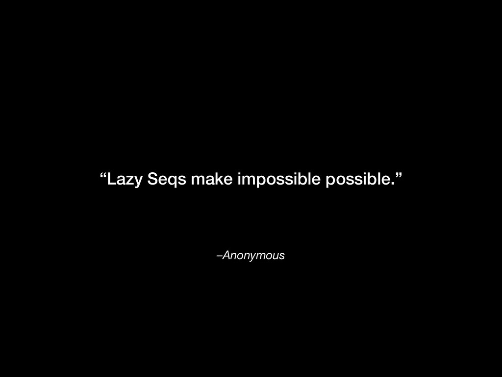 "–Anonymous ""Lazy Seqs make impossible possible."""