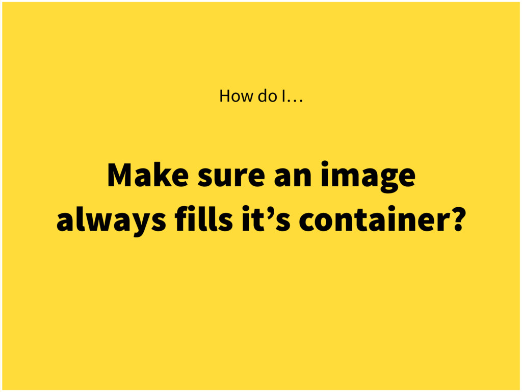 Make sure an image always fills it's container?...