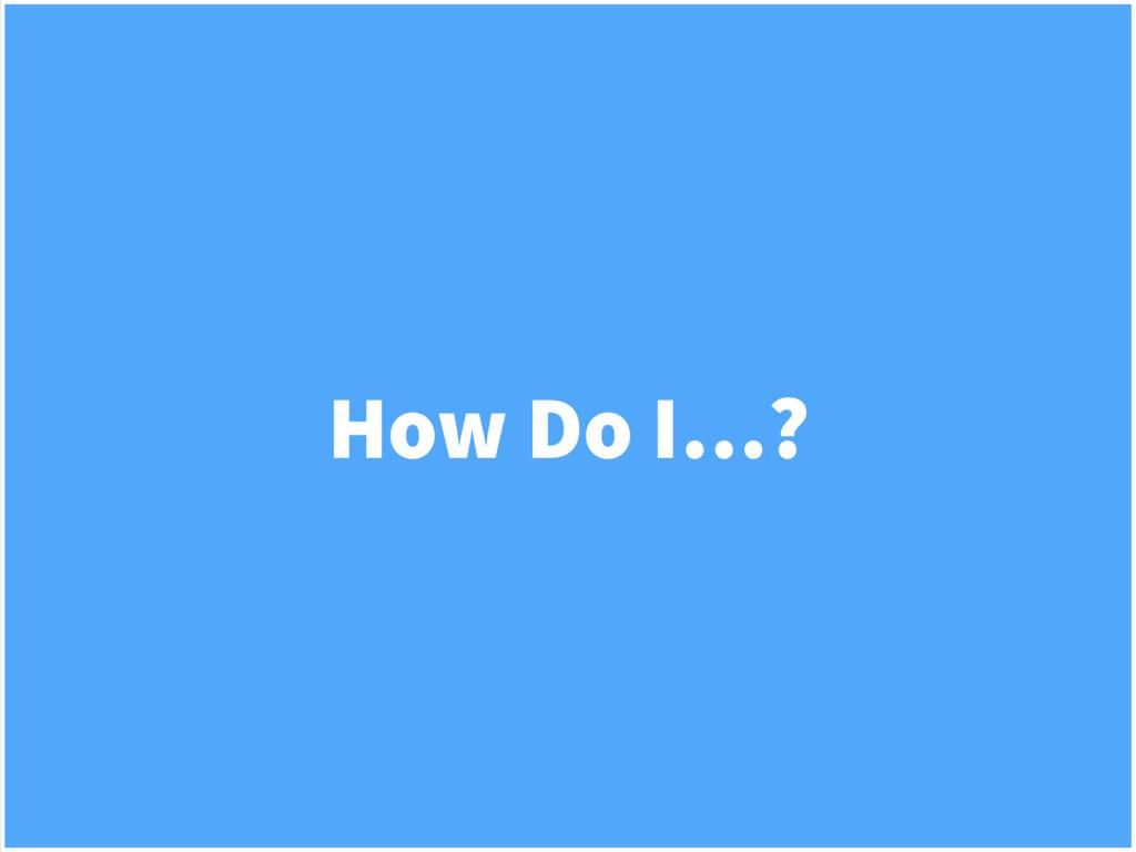 How Do I…?