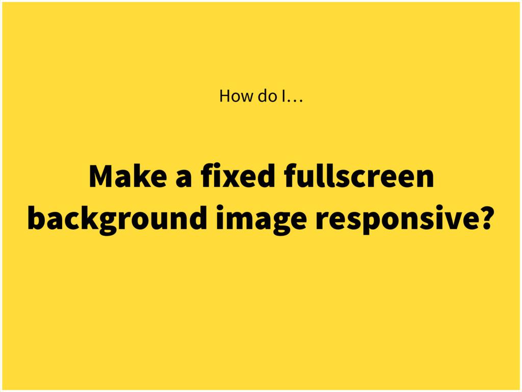Make a fixed fullscreen background image respon...