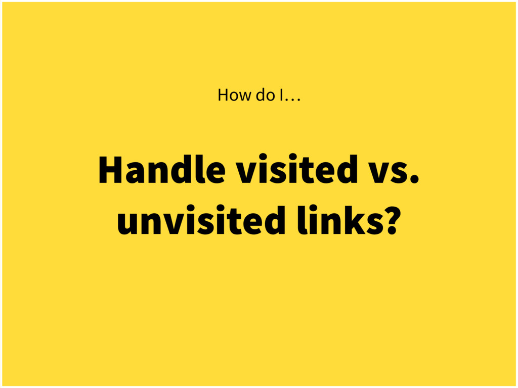 Handle visited vs. unvisited links? How do I…