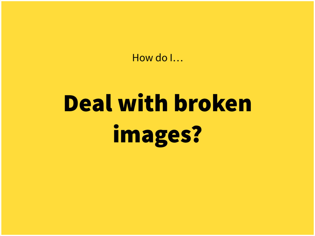 Deal with broken images? How do I…