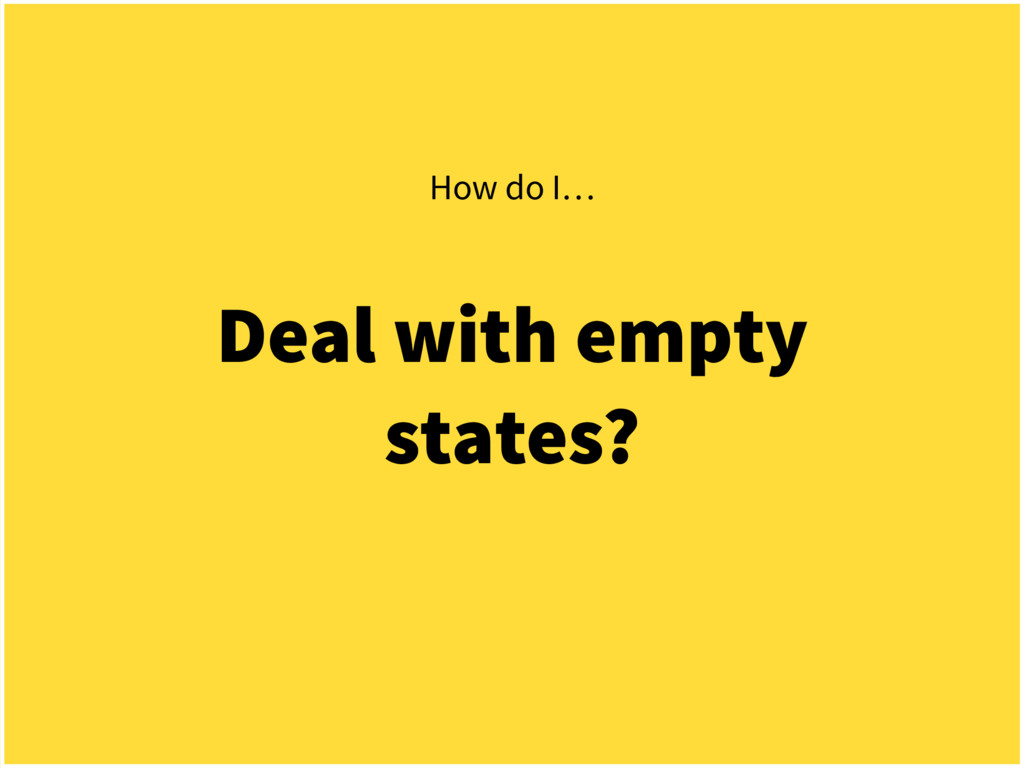 Deal with empty states? How do I…