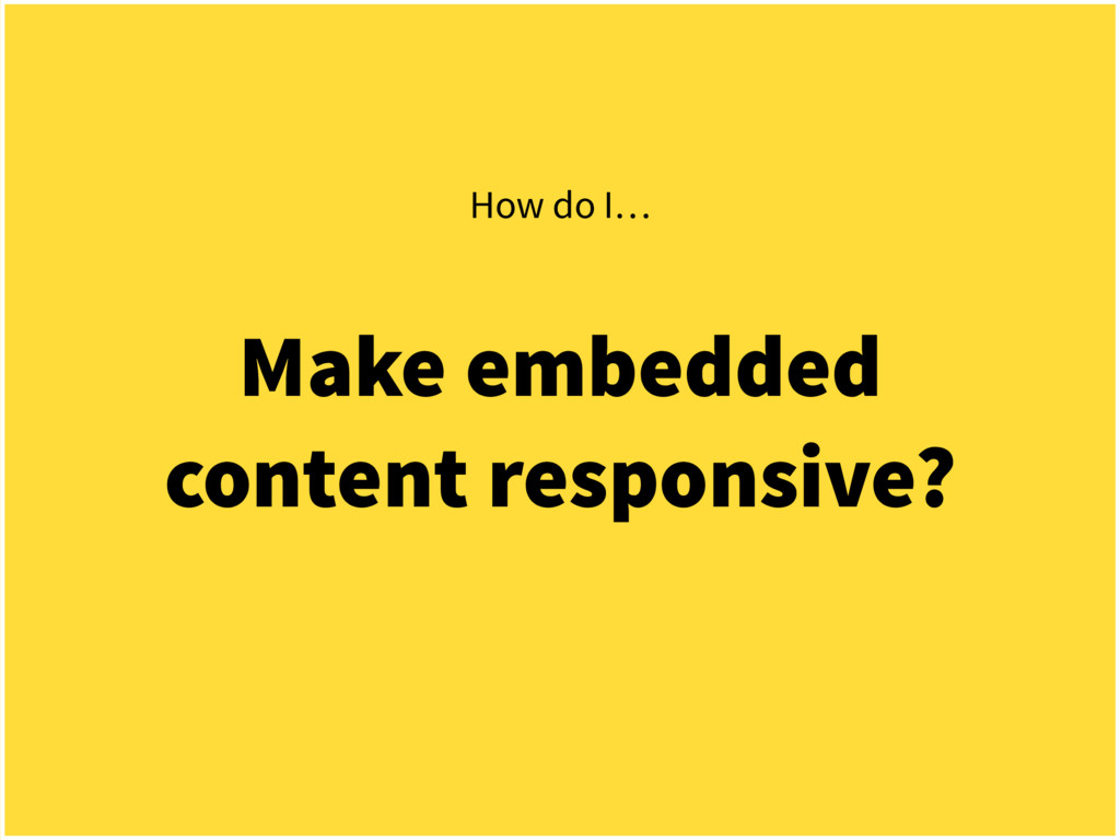 Make embedded content responsive? How do I…