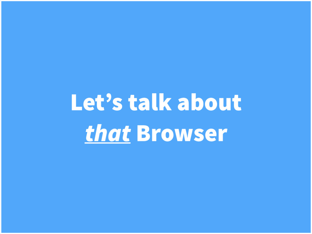 Let's talk about that Browser