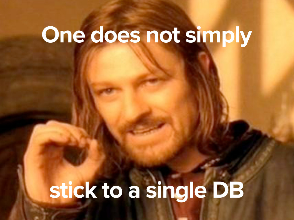 One does not simply stick to a single DB