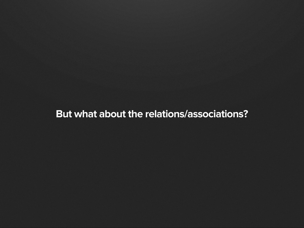 But what about the relations/associations?