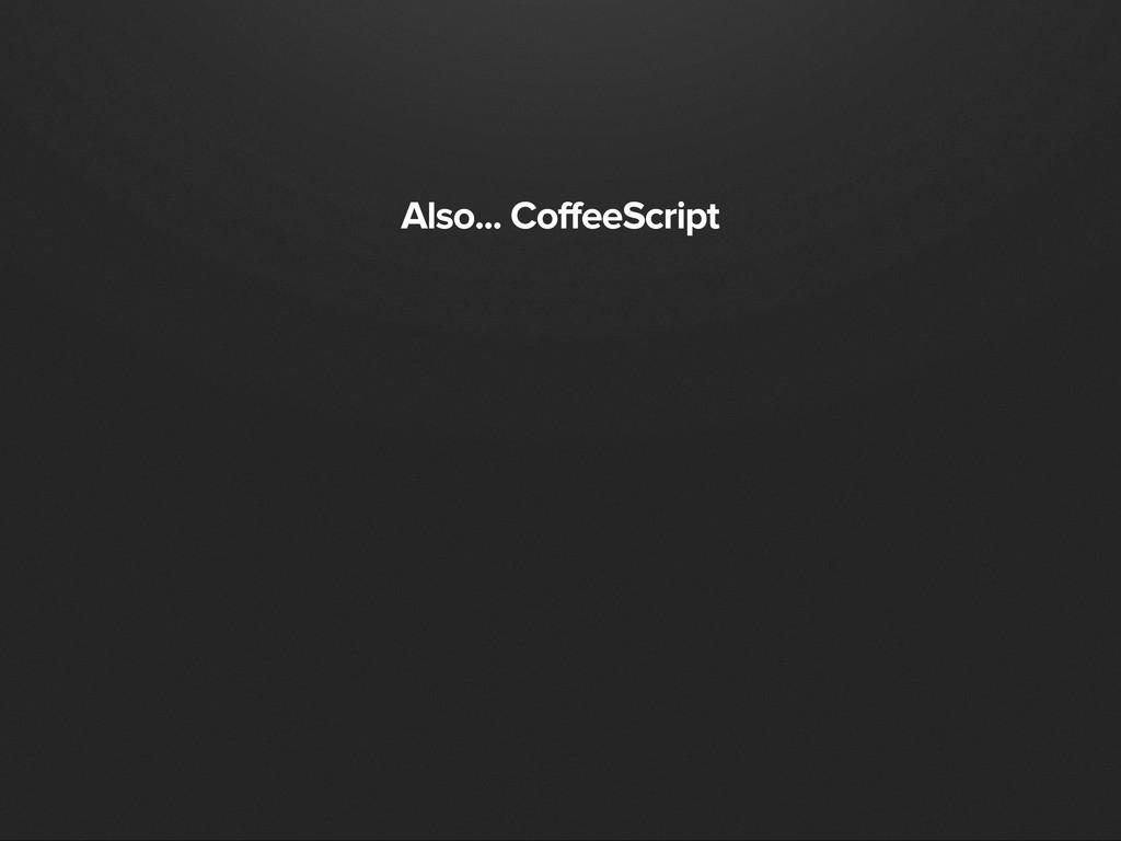 Also... CoffeeScript