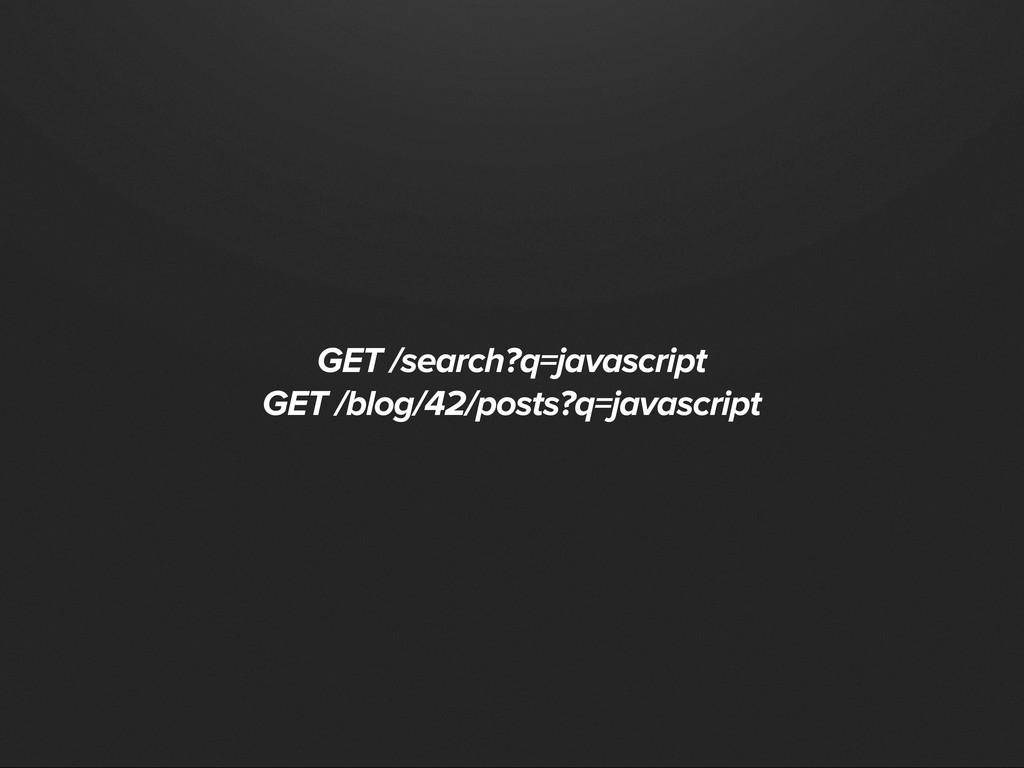 GET /search?q=javascript GET /blog/42/posts?q=j...