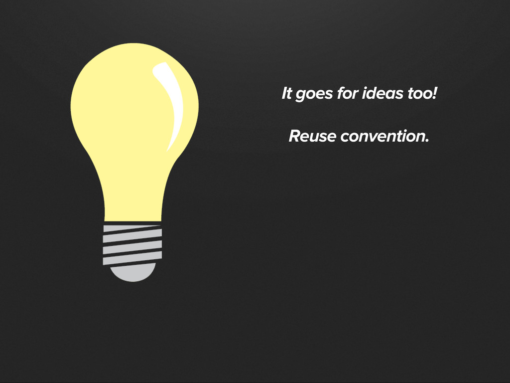 It goes for ideas too! Reuse convention.