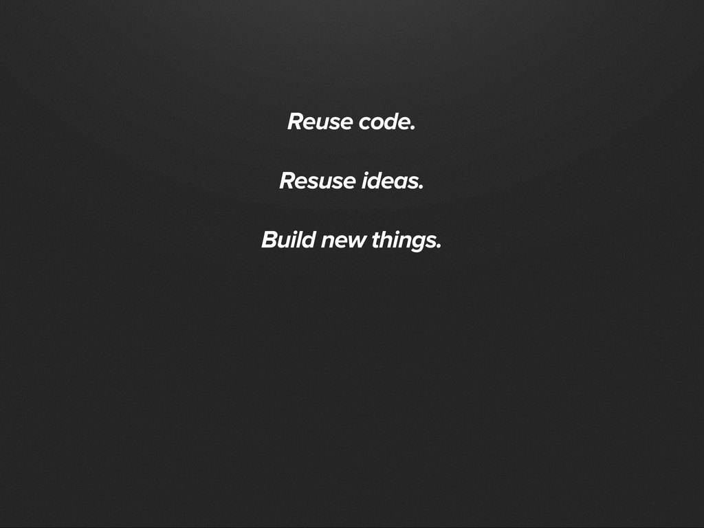Reuse code. Resuse ideas. Build new things.