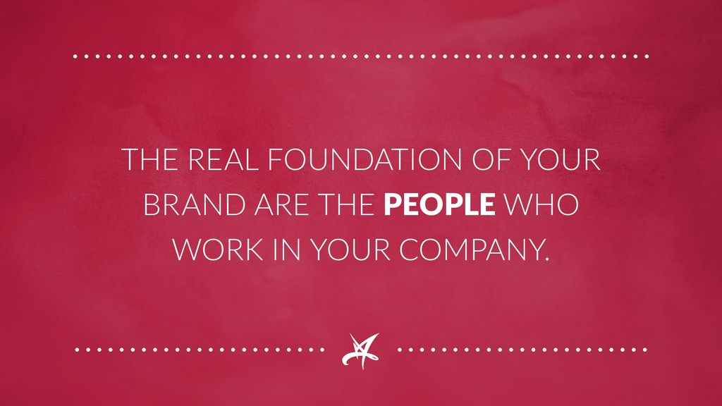 THE REAL FOUNDATION OF YOUR BRAND ARE THE PEOPL...