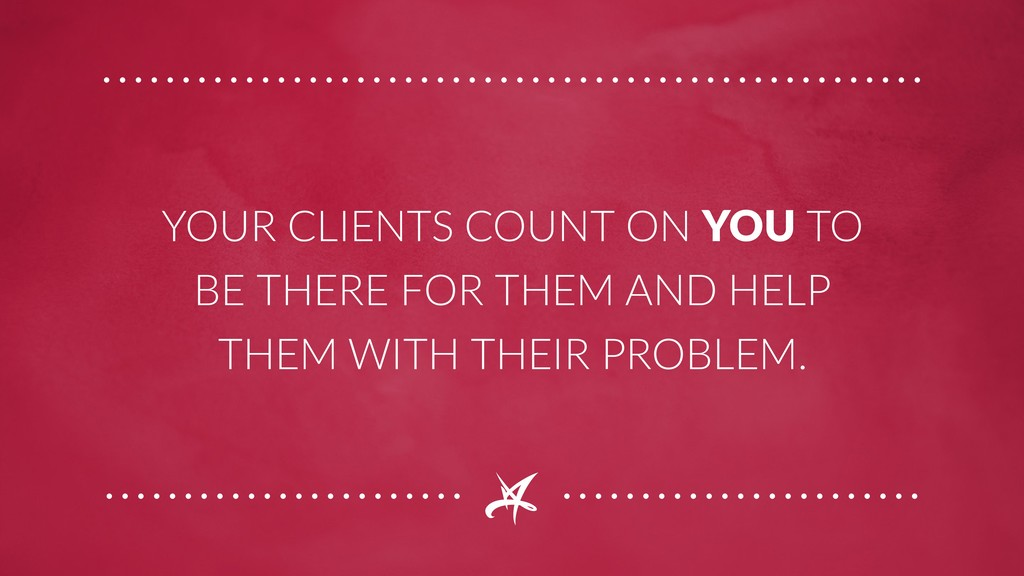 YOUR CLIENTS COUNT ON YOU TO BE THERE FOR THEM ...