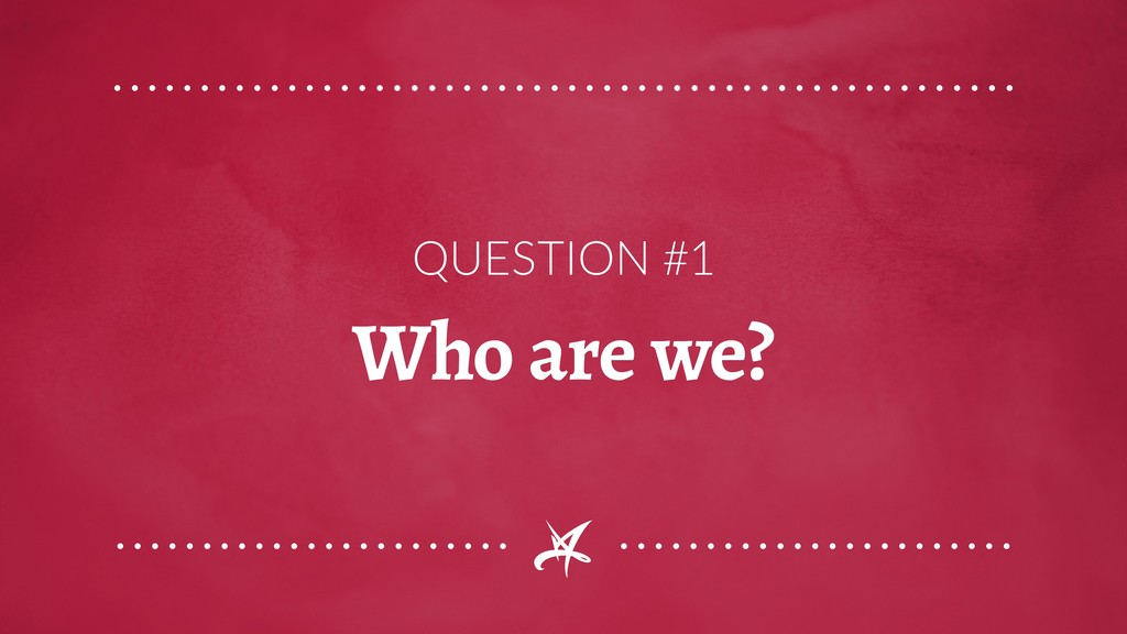 QUESTION #1 Who are we?