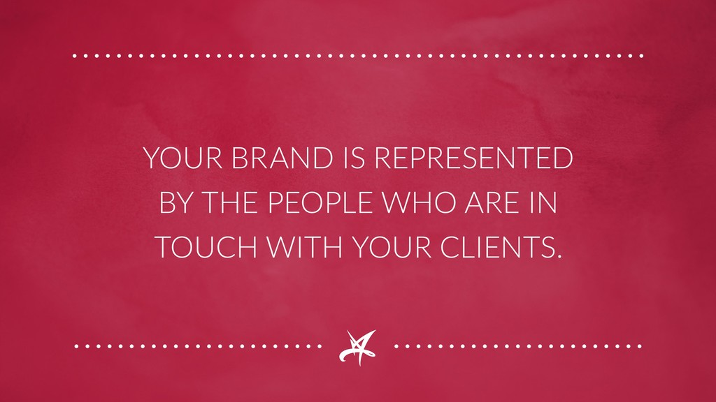 YOUR BRAND IS REPRESENTED BY THE PEOPLE WHO ARE...