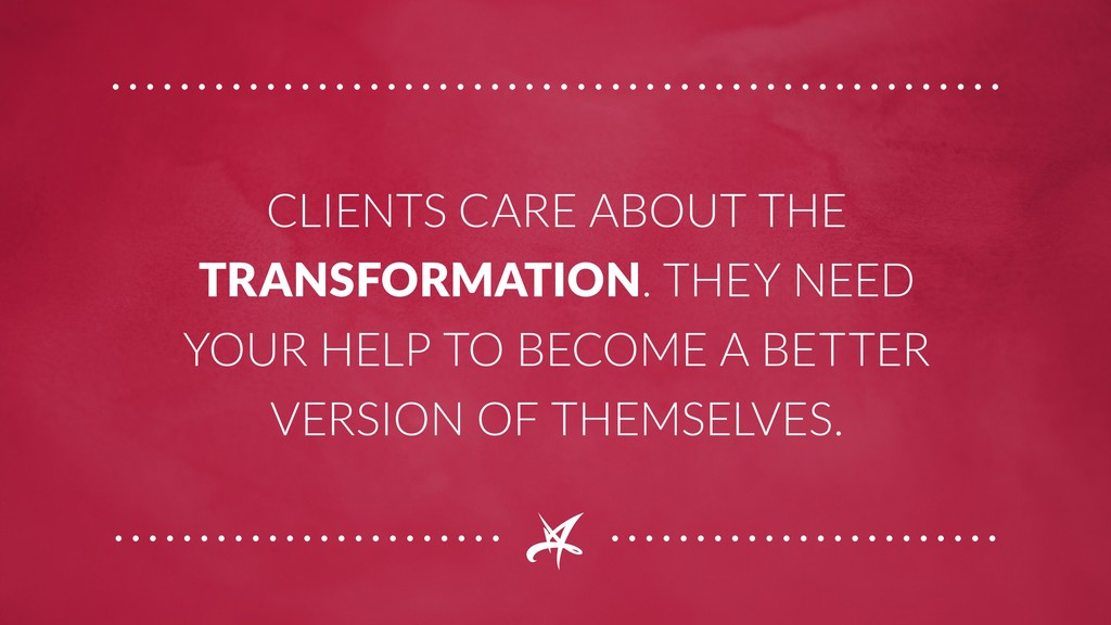 CLIENTS CARE ABOUT THE TRANSFORMATION. THEY NEE...