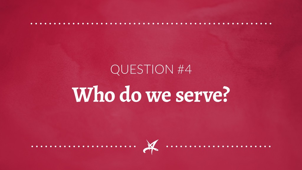 QUESTION #4 Who do we serve?