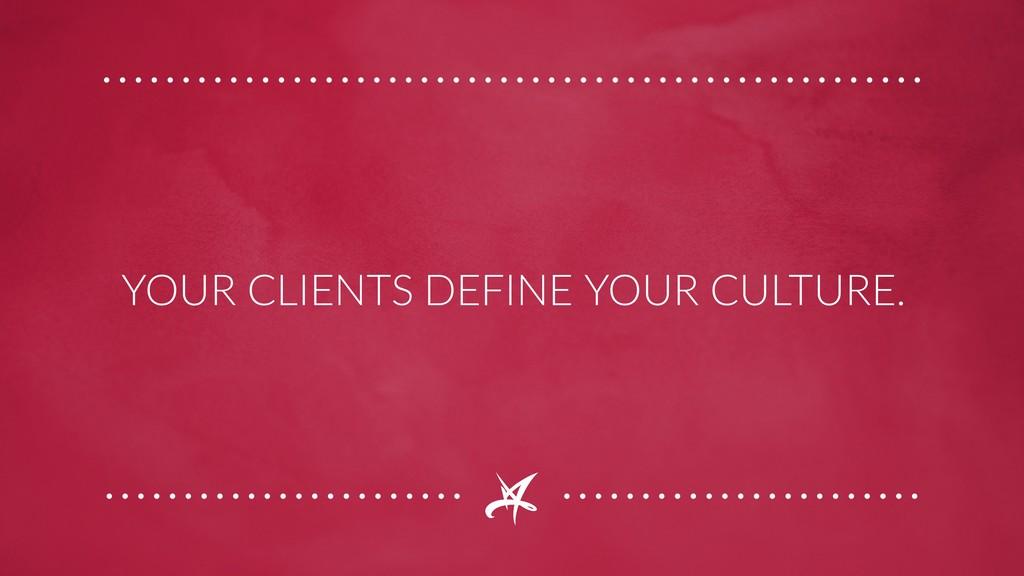 YOUR CLIENTS DEFINE YOUR CULTURE.