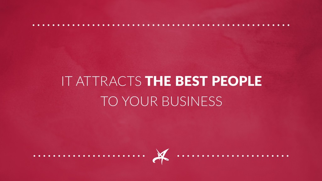 IT ATTRACTS THE BEST PEOPLE TO YOUR BUSINESS