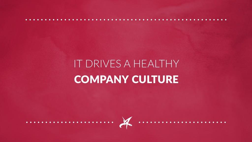 IT DRIVES A HEALTHY COMPANY CULTURE