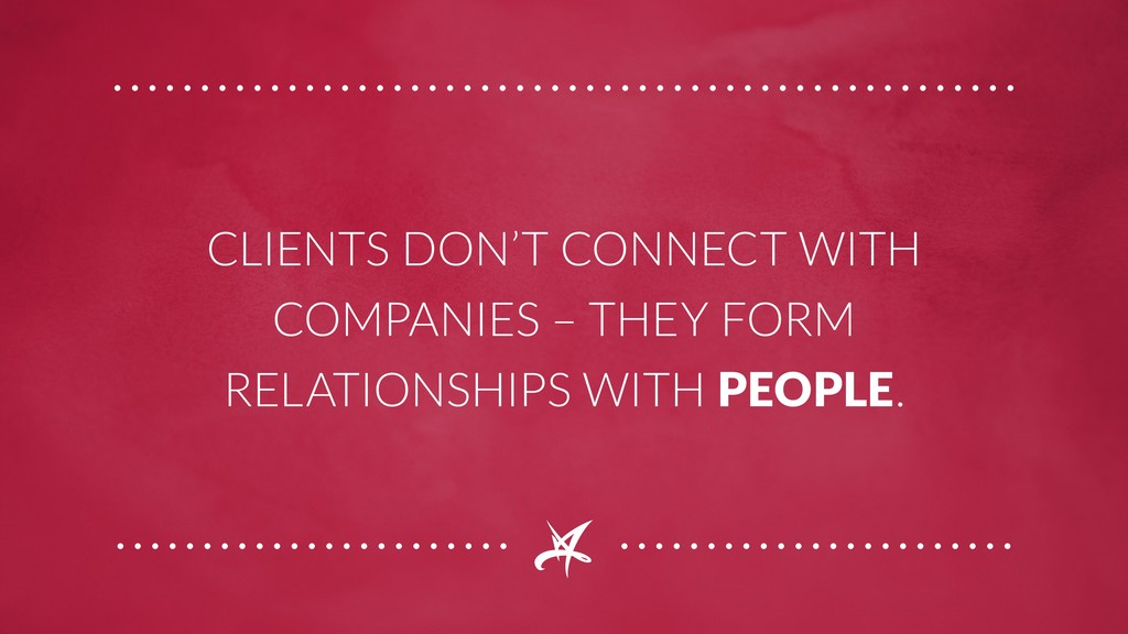 CLIENTS DON'T CONNECT WITH COMPANIES – THEY FOR...