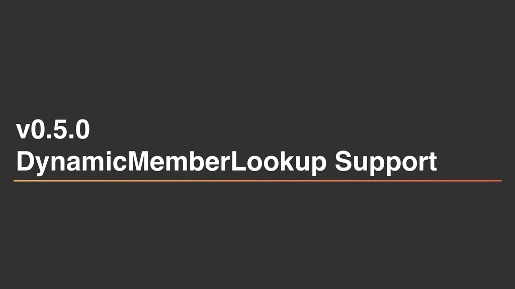 v0.5. 0  DynamicMemberLookup Support