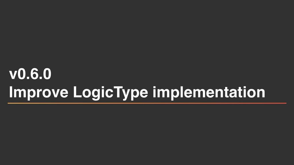 v0.6. 0  Improve LogicType implementation