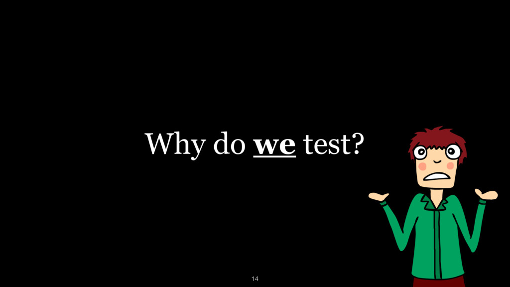 Why do we test? 14
