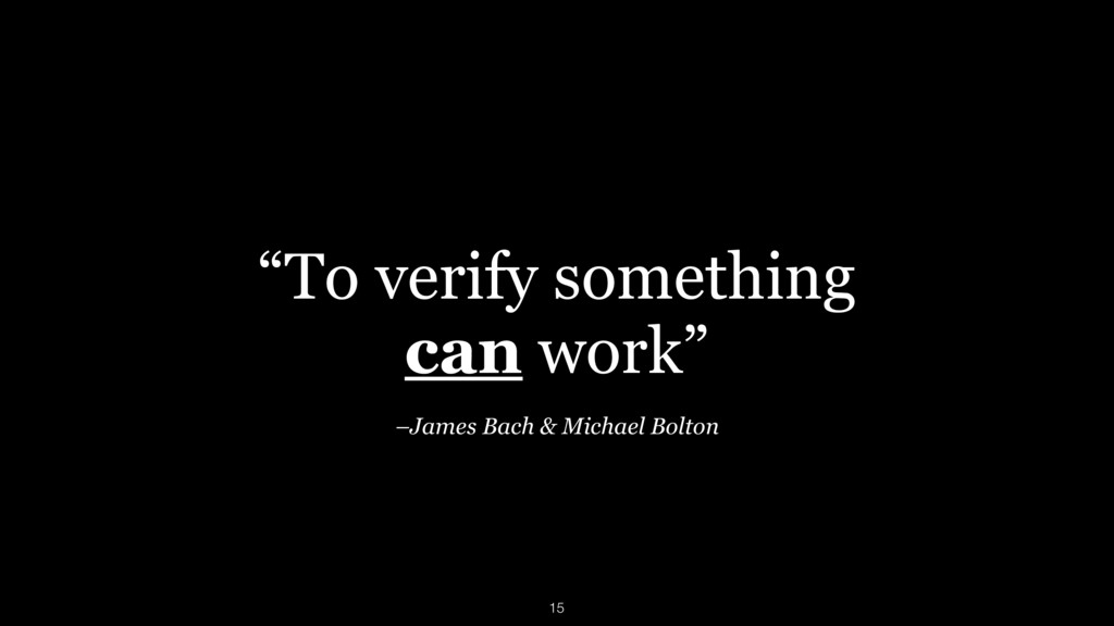 """""""To verify something can work"""" –James Bach & M..."""