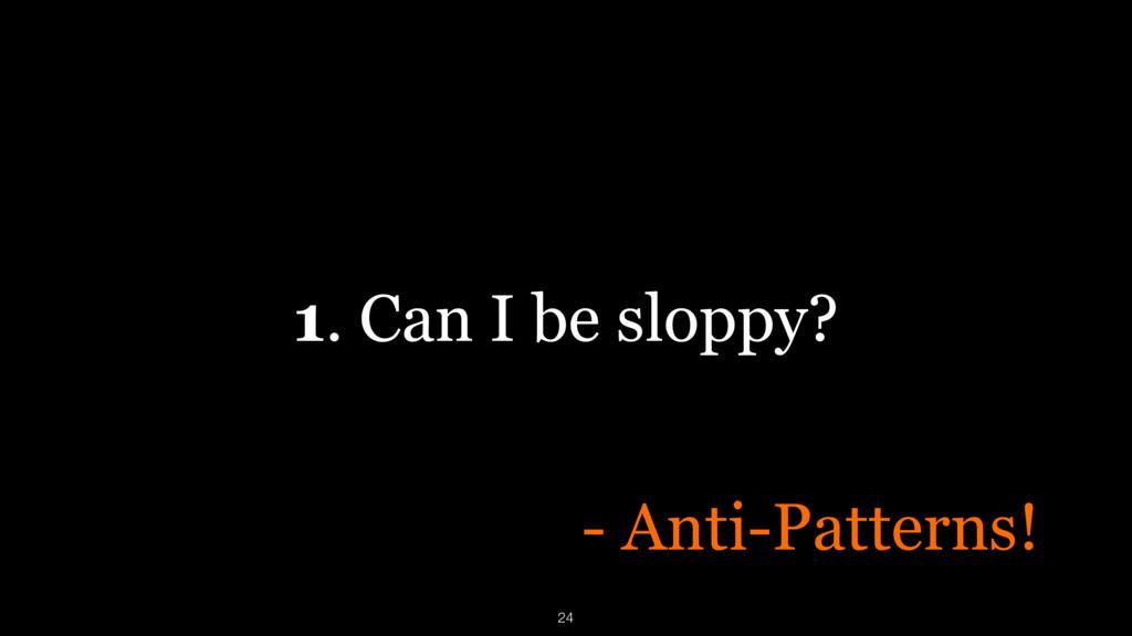1. Can I be sloppy? - Anti-Patterns! 24