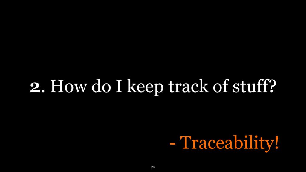 2. How do I keep track of stuff? 26 - Traceabil...