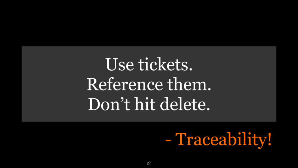 Use tickets. Reference them. Don't hit delete. ...