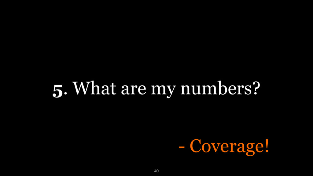5. What are my numbers? - Coverage! 40