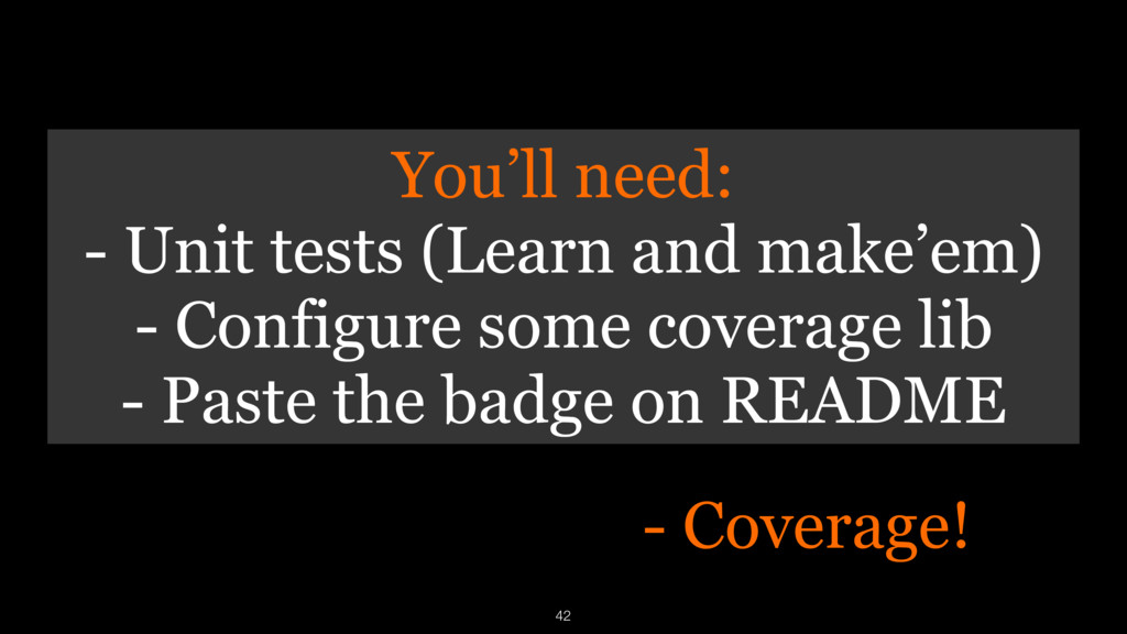 - Coverage! 42 You'll need: - Unit tests (Learn...