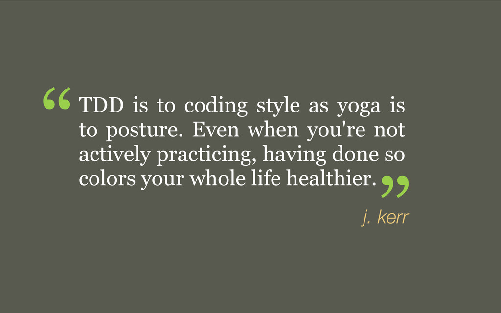 TDD is to coding style as yoga is to posture. E...