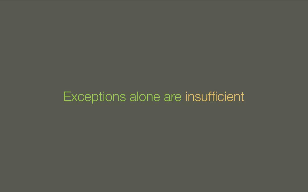 Exceptions alone are insufficient