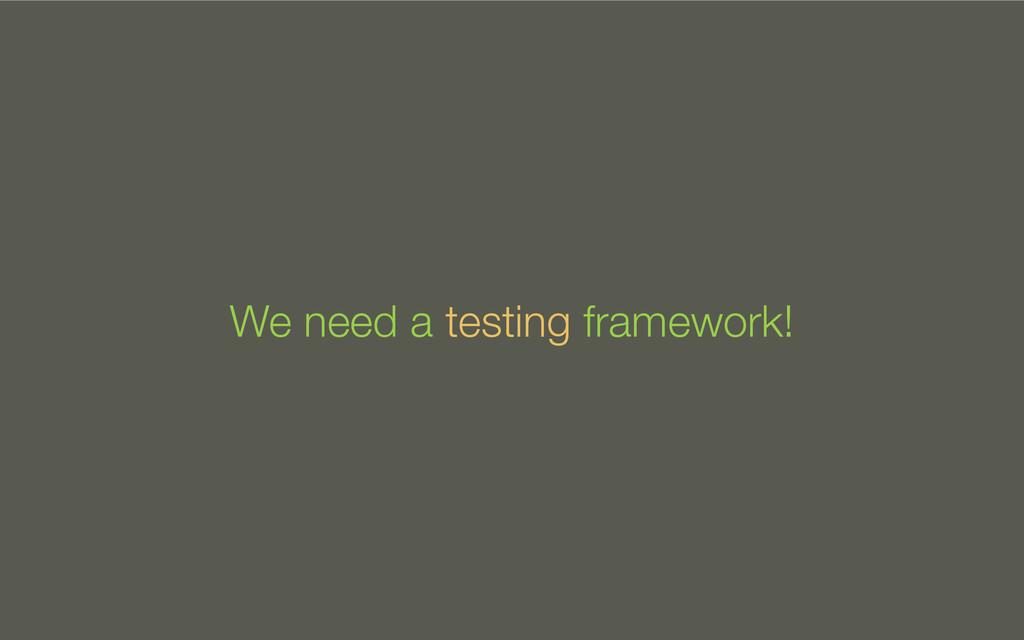 We need a testing framework!